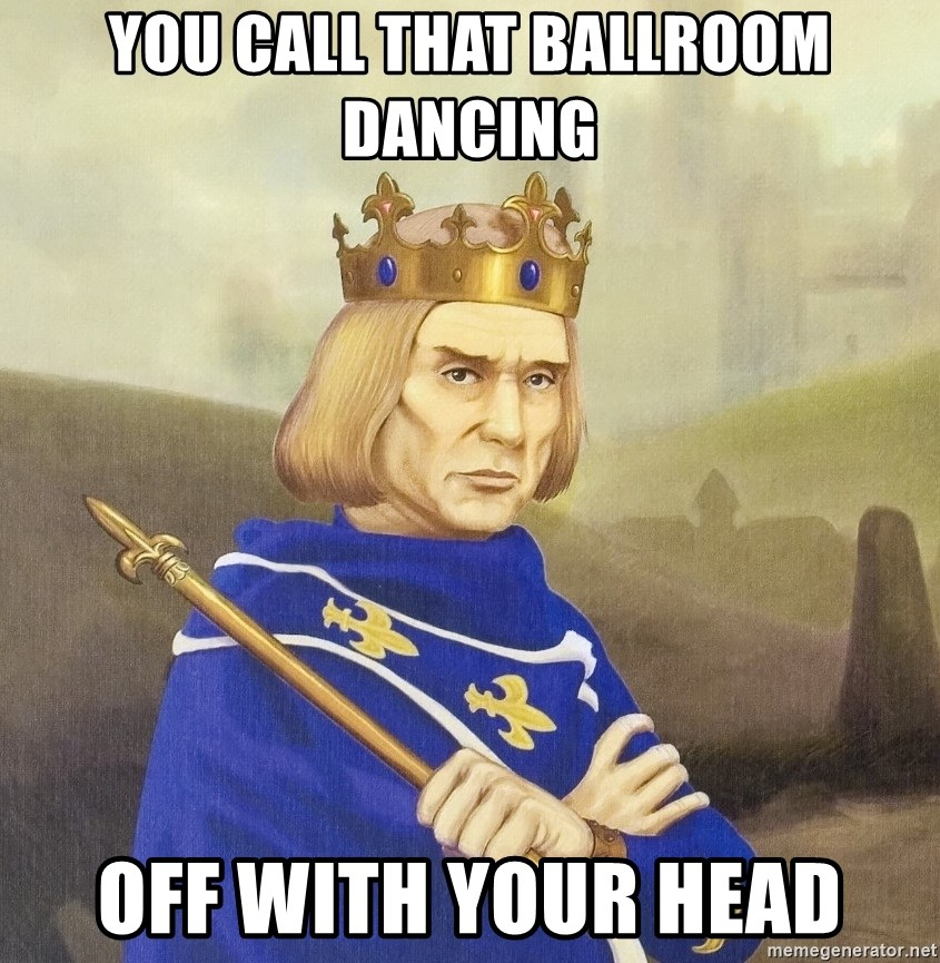 Disdainful King - you call that ballroom dancing off with your head