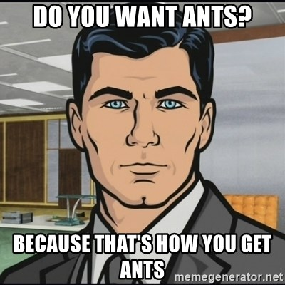 Archer - DO YOU WANT ANTS? BECAUSE THAT'S HOW YOU GET ANTS