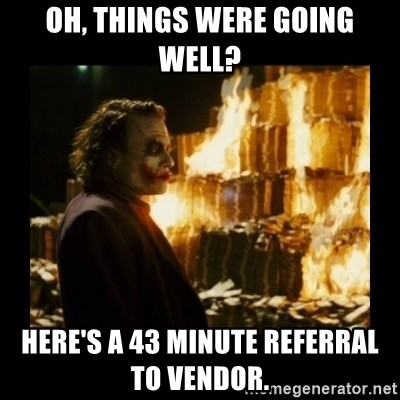 Not about the money joker - Oh, things were going well? Here's a 43 minute referral to vendor.