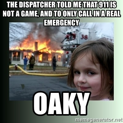 The Dispatcher Told Me That 911 Is Not A Game And To Only Call In A Real Emergency Oaky Evil Girl Meme Generator