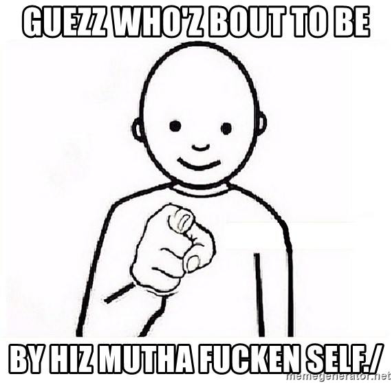 GUESS WHO YOU - GUEZZ WHO'Z BOUT TO BE BY HIZ MUTHA FUCKEN SELF./