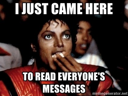 I JUST CAME HERE TO - i just came here  to read everyone's messages