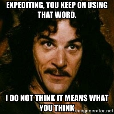 You keep using that word, I don't think it means what you think it means - expediting, you keep on using that word. i do not think it means what you think