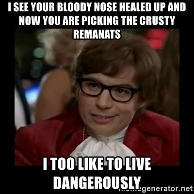 Dangerously Austin Powers - I see your bloody nose healed up and now you are picking the crusty remanats I too like to live dangerously