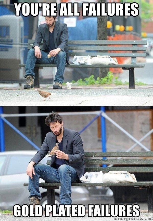 Sad Keanu - you're all failures gold plated failures
