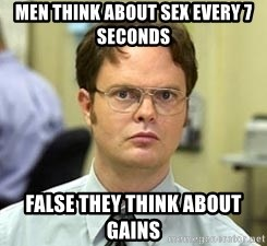 Dwight Shrute - Men think about sex every 7 seconds  False they think about gains