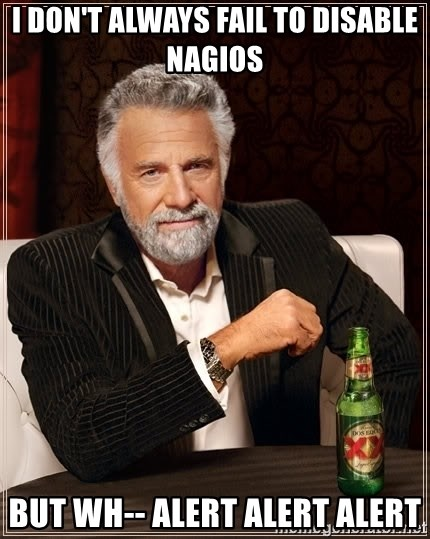The Most Interesting Man In The World - i don't always fail to disable nagios but wh-- alert alert alert