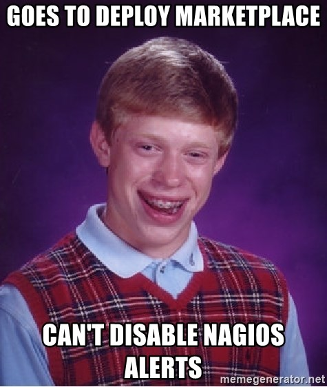 Bad Luck Brian - Goes to deploy Marketplace can't disable Nagios alerts