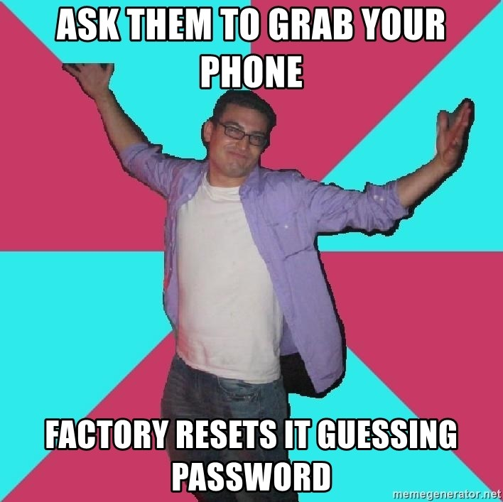 Douchebag Roommate - Ask them to grab your phone factory resets it guessing password