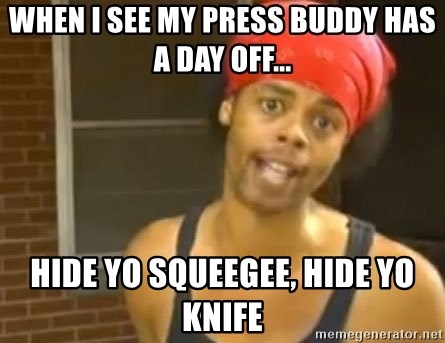 Hide Yo Kids - when I see my press buddy has a day off... hide yo squeegee, hide yo knife