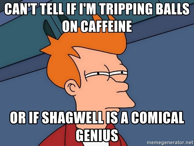 Futurama Fry - Can't tell if i'm tripping balls on caffeine or if shagwell is a comical genius