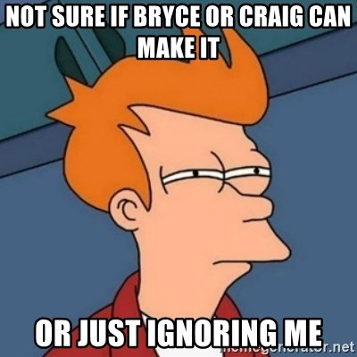 Not sure if troll - Not sure if Bryce or Craig can make it Or just ignoring me