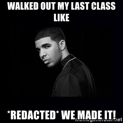 DRAKE - walked out my last class like *redacted* we made it!