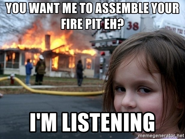 Disaster Girl - You want me to assemble your fire pit eh? I'm listening