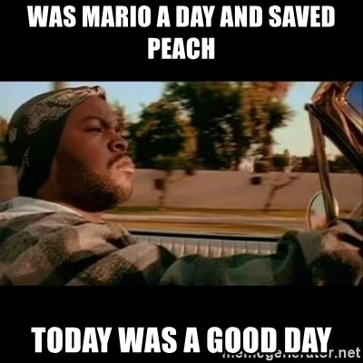 Ice Cube- Today was a Good day - Was mario a day and saved peach today was a good day