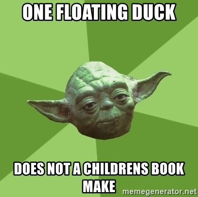 Advice Yoda Gives - One floating duck does not a childrens book make
