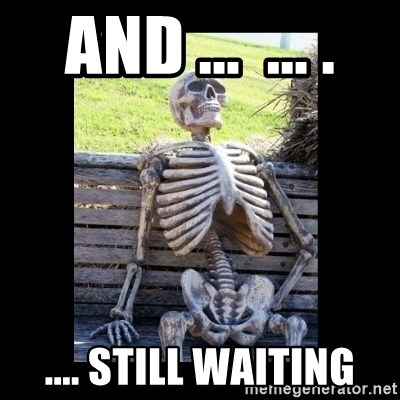 Still Waiting - and ...  ... . .... still waiting