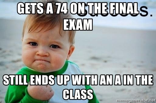 success baby - gets a 74 on the final exam still ends up with an a in the class