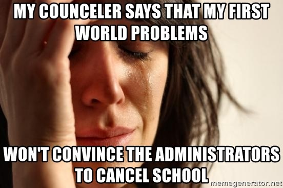 First World Problems - my counceler says that my first world problems  won't convince the administrators to cancel school