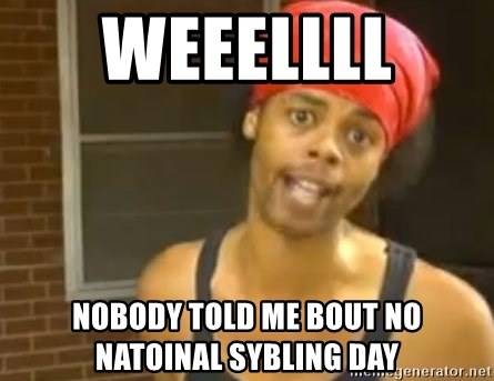 Antoine Dodson - WEEELLLL  NOBODY TOLD ME BOUT NO NATOINAL SYBLING DAY