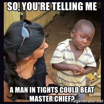 Skeptical third-world kid - So, you're telling me  a man in tights could beat master chief?
