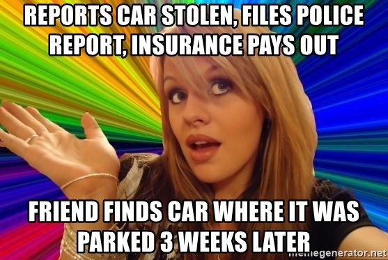 Dumb Blonde - Reports car stolen, files police report, Insurance pays out Friend finds car where it was parked 3 weeks later