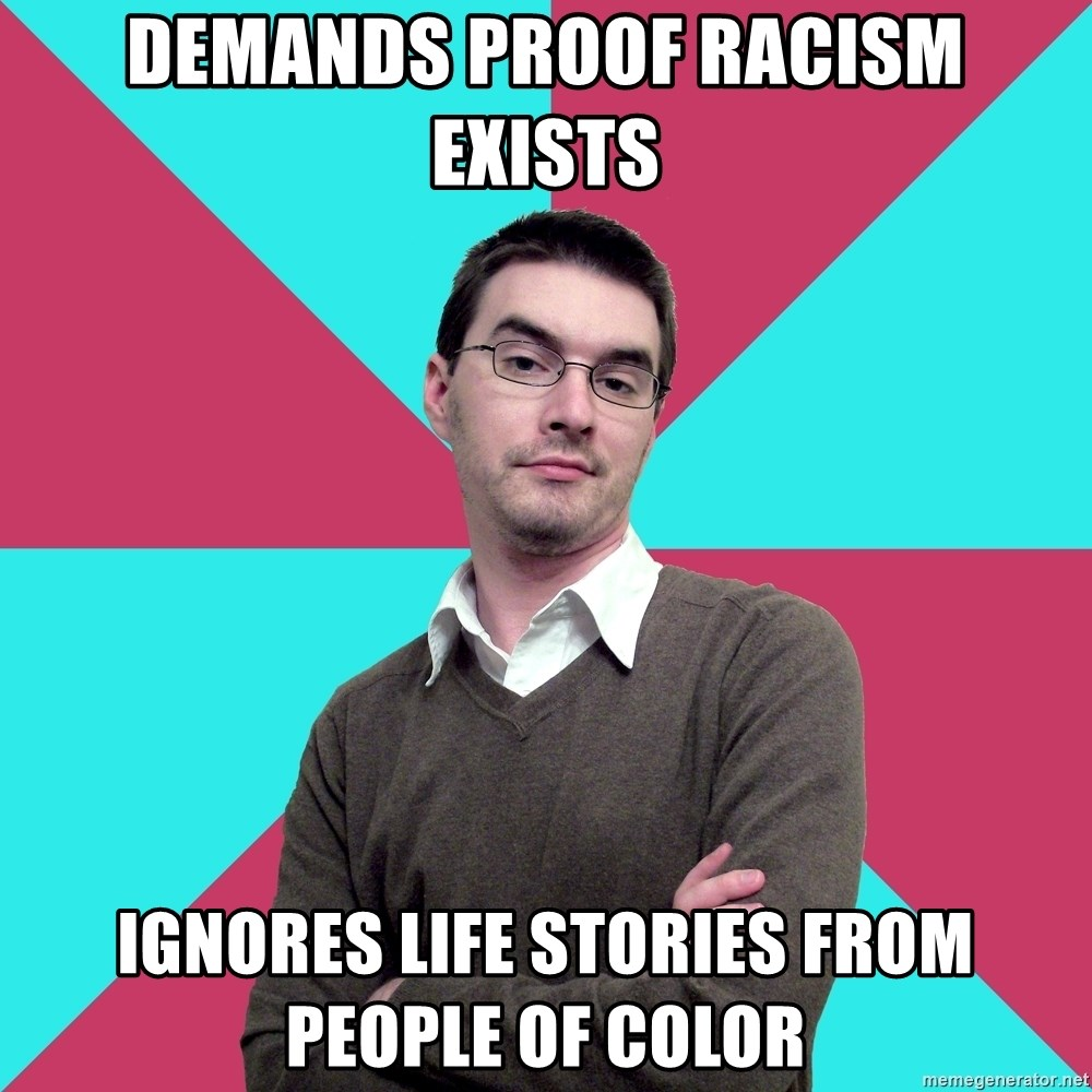 Privilege Denying Dude - demands proof racism exists ignores life stories from people of color
