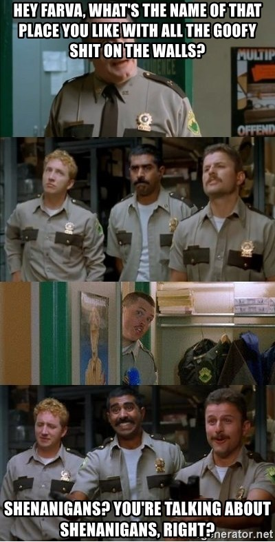 Super Troopers Shenanigans - Hey Farva, what's the name of that place you like with all the goofy shit on the walls? Shenanigans? You're talking about Shenanigans, right?