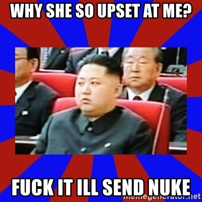 kim jong un - Why she so upset at me? fuck it ill send nuke