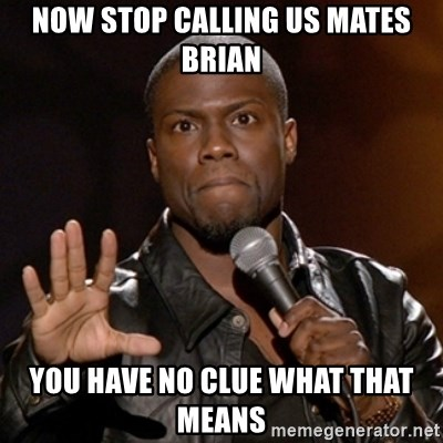 Kevin Hart - Now stop calling us mates brian you have no clue what that means