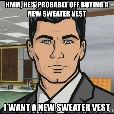 Archer - hmm, he's probably off buying a new sweater vest I want a new sweater vest