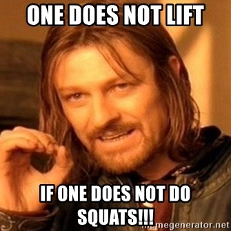 One Does Not Simply - one does not lift if one does not do squats!!!