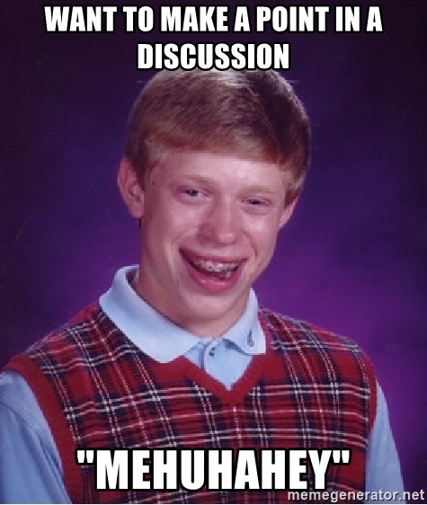 """Bad Luck Brian - WANT TO MAKE A POINT IN A DISCUSSION """"MEHUHAHEY"""""""