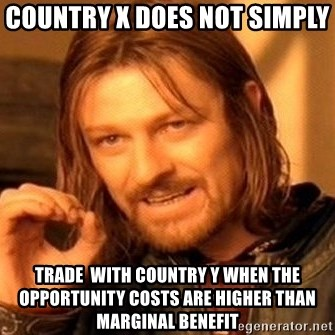 One Does Not Simply - Country x does not simply  trade  with country y when the opportunity costs are higher than marginal benefit