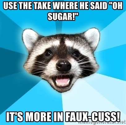 "Lame Pun Coon - use the take where he said ""oh Sugar!"" It's more in faux-cuss!"