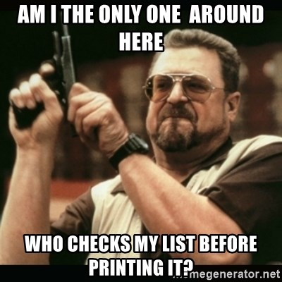 am i the only one around here - am i the only one  around here who checks my list before printing it?
