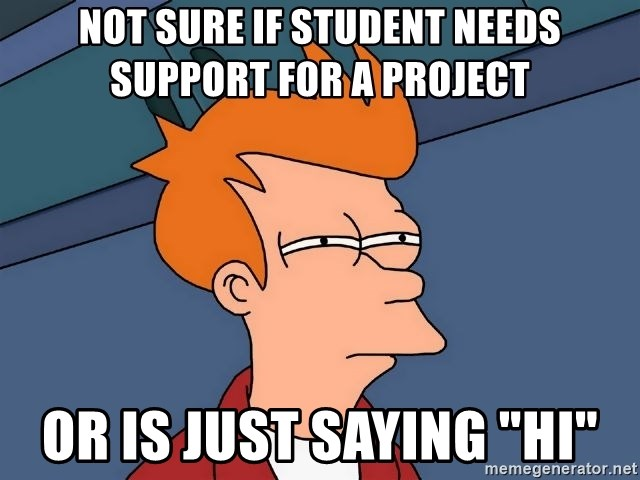 """Futurama Fry - not sure if student needs support for a project or is just saying """"hi"""""""