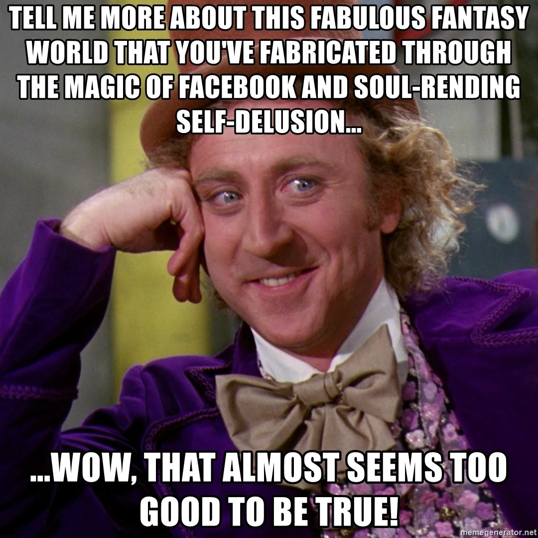Willy Wonka - Tell me more about this fabulous fantasy world that you've fabricated through the magic of Facebook and soul-rending self-delusion... ...Wow, that almost seems too good to be true!
