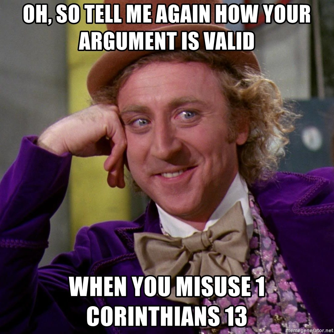 Willy Wonka - oh, so tell me again how your argument is valid when you misuse 1 corinthians 13