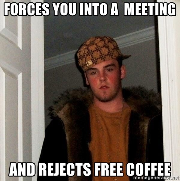 Scumbag Steve - forces you into a  meeting And rejects free coffee