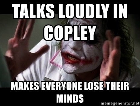 joker mind loss - talks loudly in Copley                   makes everyone lose their minds