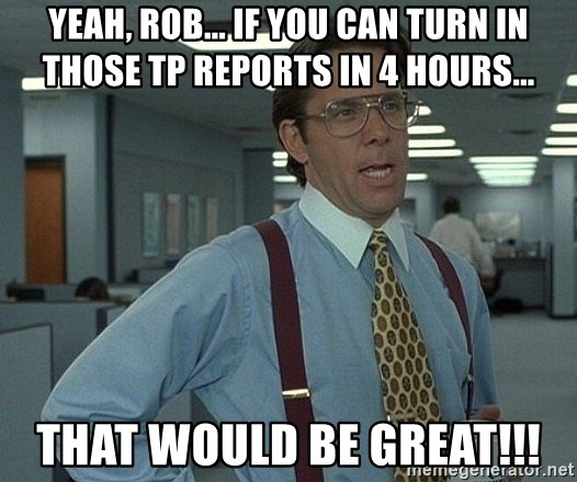 Office Space That Would Be Great - Yeah, Rob... If you can turn in those TP reports in 4 hours... That would be great!!!