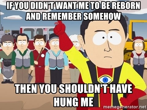 Captain Hindsight South Park - if you didn't want me to be reborn and remember somehow then you shouldn't have hung me