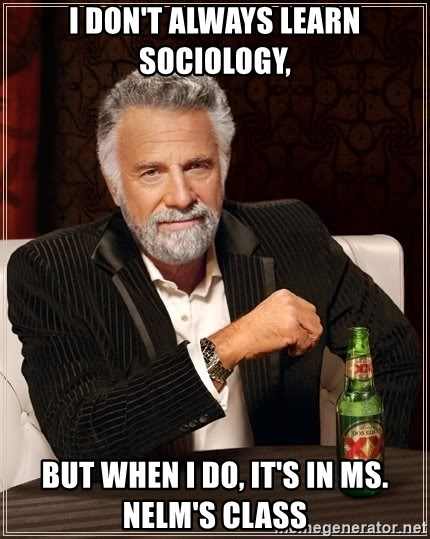 The Most Interesting Man In The World - I don't always learn sociology, but when i do, it's in ms. nelm's class