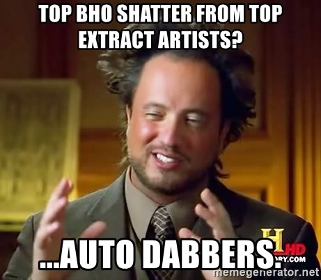 Ancient Aliens - Top BHO shatter from top extract artists?  ...Auto Dabbers.