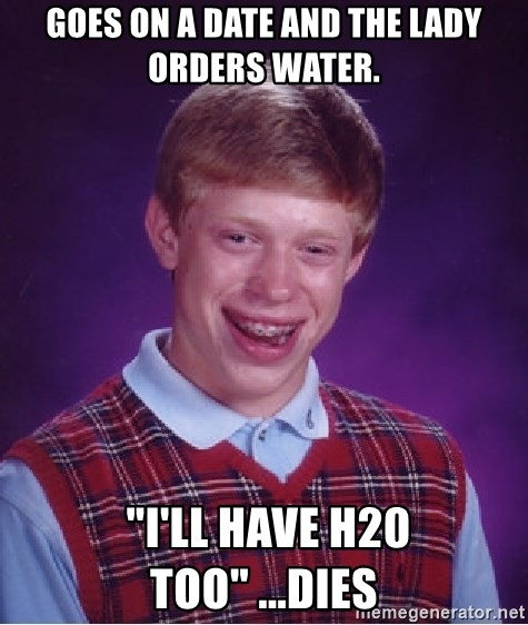 """Bad Luck Brian - Goes on a date and the lady orders water.  """"I'LL HAVE H20 TOO"""" ...dies"""