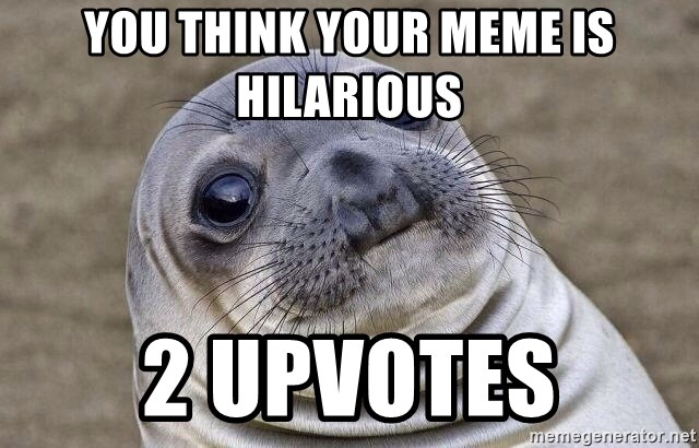 Awkward Seal - you think your meme is hilarious 2 upvotes