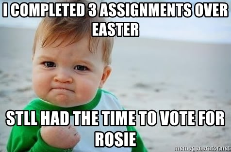 fist pump baby - I completed 3 assignments over easter stll had the time to vote for rosie