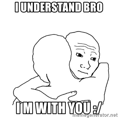 I know that feel bro blank - I Understand Bro I m With You :/