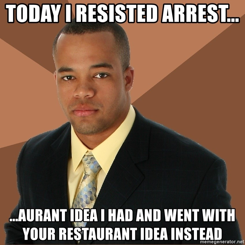 Successful Black Man - today i resisted arrest... ...aurant idea i had and went with your restaurant idea instead
